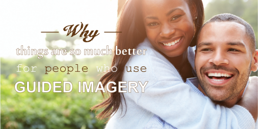 Why things are so much better for people who use Guided Imagery