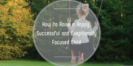 How to Raise a Happy, Successful and Exceptionally Focused Child