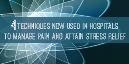 4 Techniques Now Used in Hospitals to Manage Pain and Attain Stress Relief
