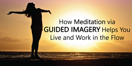 How Meditation Via Guided Imagery Helps You Live and Work in the Flow