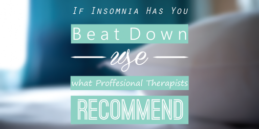 If Insomnia Has You Beat Down, Use What Professional Therapists Recommend