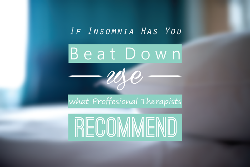 if insomnia has you beat down use what professional therapists recomend