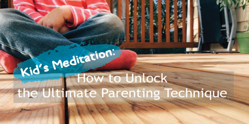 Kid's Meditation: How to Unlock the Ultimate Parenting Technique