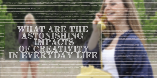 What Are the Astonishing Impacts of Creativity in Everyday Life?