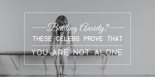 Battling Anxiety? These Celebs Prove You're Not Alone