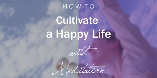 How To Cultivate A Happy Life With Meditation