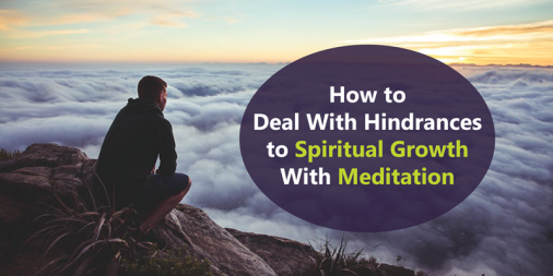 How to Deal With Hindrances to Spiritual Growth With Meditation