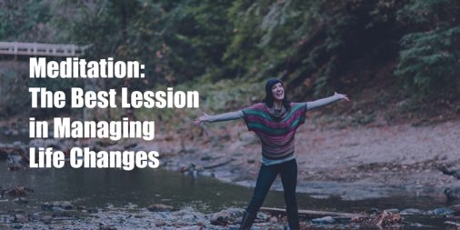Meditation: The Best Lesson in Managing Life Changes