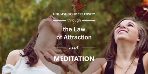 Unleash Your Creativity Through the Law of Attraction and Meditation