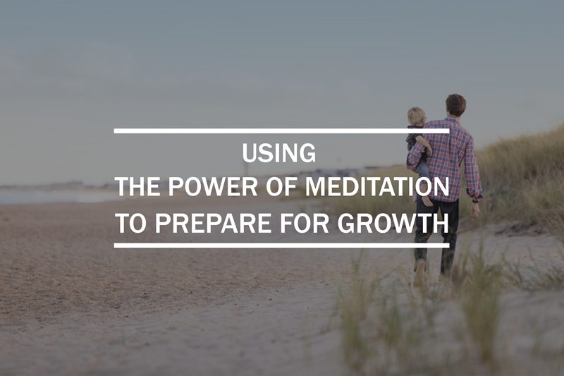 Using the power of meditation to prepare for growth