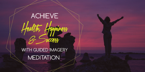 Achieve Health, Happiness and Success With Guided Imagery Meditation