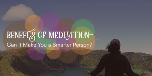 Benefits of Meditation – Can It Make You a Smarter Person?