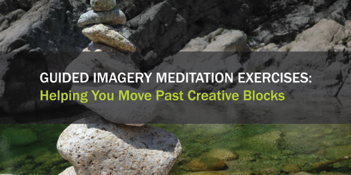Guided Imagery Meditation Exercises: Helping You Move Past Creative Blocks