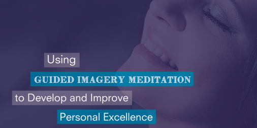 Using Guided Imagery Meditation to Develop and Improve Personal Excellence