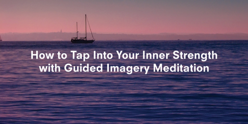 How to Tap Into Your Inner Strength with Guided Imagery Meditation