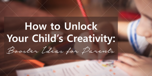 How to Unlock Your Child's Creativity: Booster Ideas for Parents