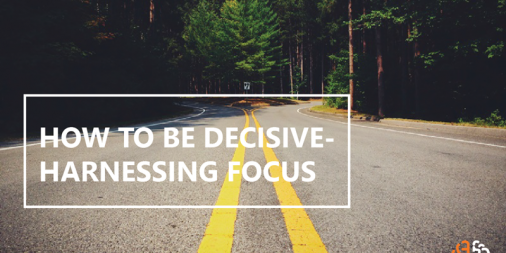 How to Be Decisive – Harnessing Focus