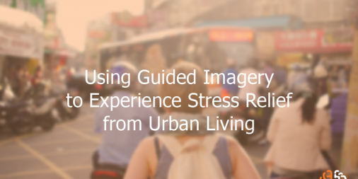 Using Guided Imagery to Experience Stress Relief from Urban Living