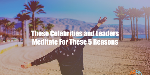 These Celebrities and Leaders Meditate For These 5 Reasons