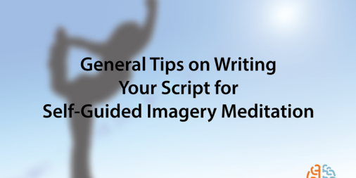 General Tips on Writing Your Script for Self-Guided Imagery Meditation